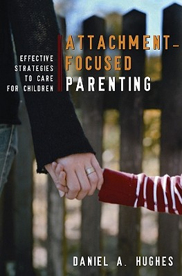 Attachment-Focused Parenting By Hughes, Daniel A.